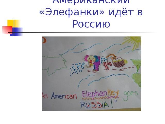 Американский «Элефанки» идёт в Россию