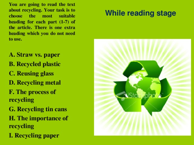 You are going to read the text about recycling. Your task is to choose the most suitable heading for each part (1-7) of the article. There is one extra heading which you do not need to use.  A. Straw vs. paper B. Recycled plastic C. Reusing glass D. Recycling metal F. The process of recycling G. Recycling tin cans H. The importance of recycling I. Recycling paper While reading stage