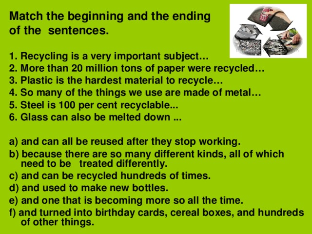 Match the beginning and the ending of the sentences. 1. Recycling is a very important subject… 2. More than 20 million tons of paper were recycled… 3. Plastic is the hardest material to recycle… 4. So many of the things we use are made of metal… 5. Steel is 100 per cent recyclable... 6. Glass can also be melted down ...   a) and can all be reused after they stop working. b) because there are so many different kinds, all of which need to be treated differently. c) and can be recycled hundreds of times. d) and used to make new bottles. e) and one that is becoming more so all the time. f) and turned into birthday cards, cereal boxes, and hundreds of other things.