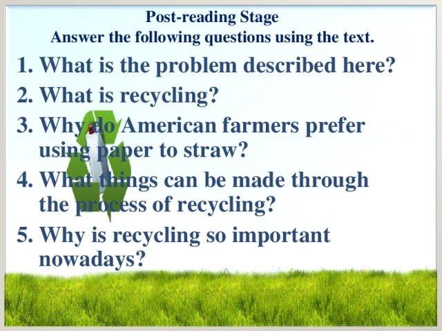 Post-reading Stage  Answer the following questions using the text. What is the problem described here? What is recycling? Why do American farmers prefer using paper to straw? What things can be made through the process of recycling? Why is recycling so important nowadays?
