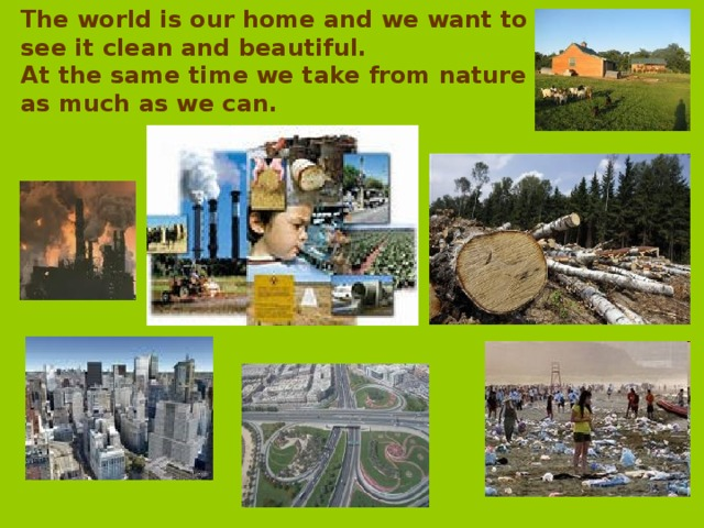 The world is our home and we want to see it  clean and  beautiful. At the same time we take from nature as much as we can.