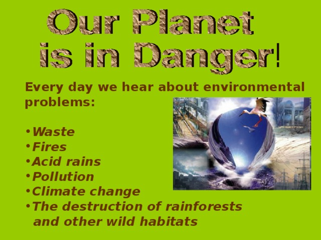 Every day we hear about environmental problems:  Waste Fires Acid rains Pollution Climate change The destruction of rainforests  and other wild habitats