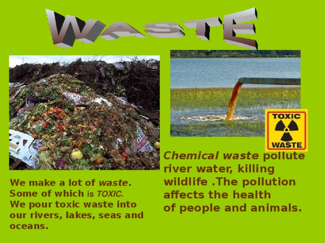 Chemical waste pollute river water, killing wildlife .The pollution affects the health of people and animals. We make a lot of waste.  Some of which is TOXIC. We pour toxic waste into our rivers, lakes, seas and oceans.