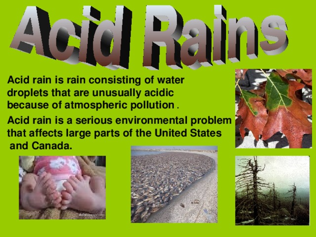 Acid rain is rain consisting of water droplets  that are unusually acidic because of atmospheric pollution . Acid rain is a serious environmental problem that affect s large parts of the United States  and Canada.