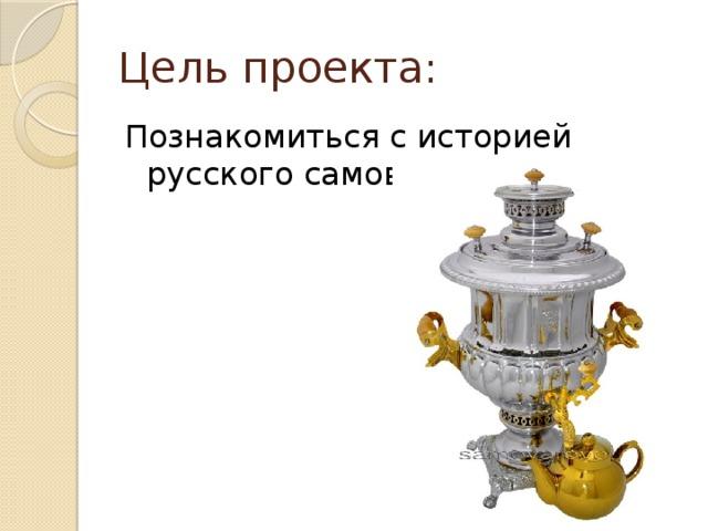 Цель проекта: Познакомиться с историей русского самовара