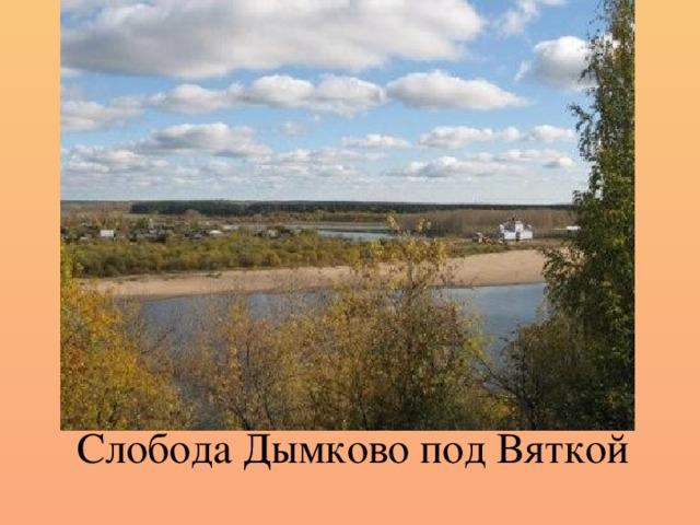 Слобода Дымково под Вяткой