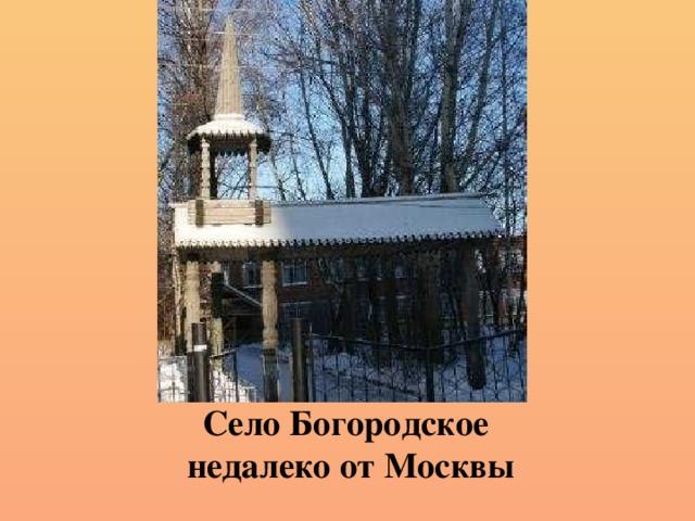 Село Богородское  недалеко от Москвы