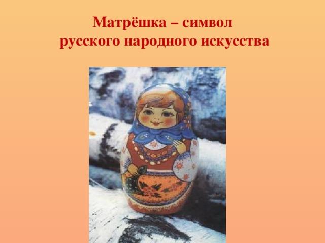 Матрёшка – символ  русского народного искусства