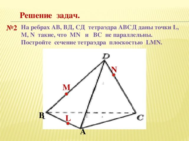 Решение задач. № 2 На ребрах АВ, ВД, СД тетраэдра АВСД даны точки L, M, N такие, что MN и ВС не параллельны. Постройте сечение тетраэдра плоскостью LMN. N М В L А