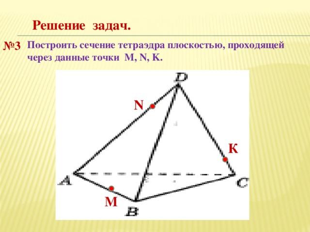 Решение задач. № 3 Построить сечение тетраэдра плоскостью, проходящей через данные точки M, N, K. N К М