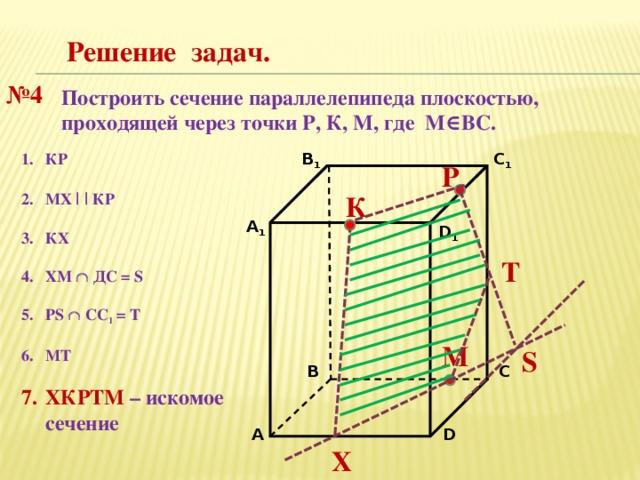 Решение задач. № 4 Построить сечение параллелепипеда плоскостью, проходящей через точки Р, К, М, где М∈ВС. В 1 C 1 КР  МХ | | КР  КХ  ХМ  ДС = S  PS  CC 1 = Т  МТ  ХКРТМ – искомое сечение P К А 1 D 1 Т М S С В D А Х