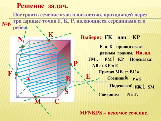 Решение задач. Построить сечение куба плоскостью, проходящей через три данные точки F, K, P, являющиеся серединами его ребер. № 6 К KP Выбери: FK или N F и К принадлежат разным граням.  Назад. FM  KP Подсказка! FM… P АВ  КР = Е Прямая МЕ F   ВС = S Е В А Соединим Р и S Подсказка! KN  SM К… S N и F. Соединим C М MFNKPS – искомое сечение.