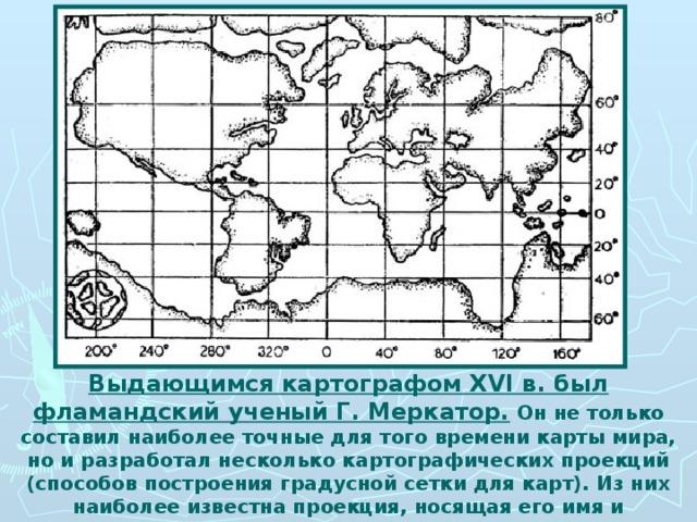Выдающимся картографом XVI в. был фламандский ученый Г. Меркатор. Он не только составил наиболее точные для того времени карты мира, но и разработал несколько картографических проекций (способов построения градусной сетки для карт). Из них наиболее известна проекция, носящая его имя и применяемая в наши дни.