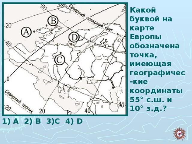 Какой буквой на карте Европы обозначена точка, имеющая географичес-кие координаты 55° с.ш. и 10° з.д.?   1) A 2) B 3)C 4) D