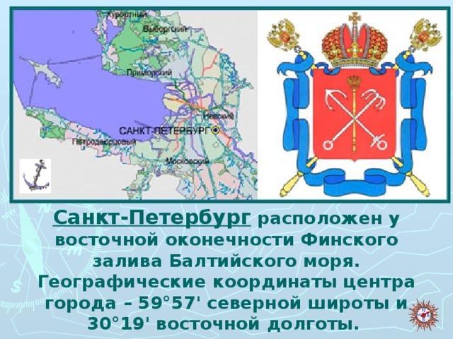 Санкт-Петербург расположен у восточной оконечности Финского залива Балтийского моря. Географические координаты центра города– 59°57' северной широты и 30°19' восточной долготы.
