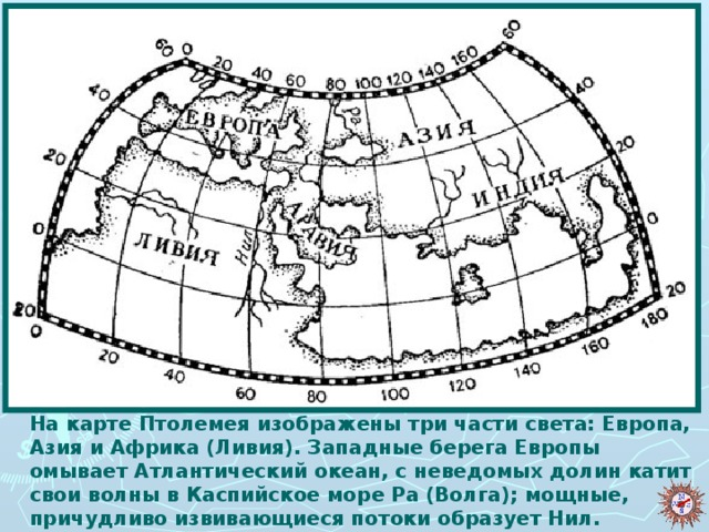 На карте Птолемея изображены три части света: Европа, Азия и Африка (Ливия). Западные берега Европы омывает Атлантический океан, с неведомых долин катит свои волны в Каспийское море Ра (Волга); мощные, причудливо извивающиеся потоки образует Нил.