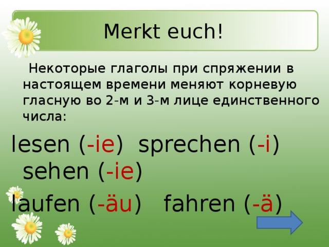 Merkt euch!   Некоторые глаголы при спряжении  в  настоящем времени меняют корневую гласную во 2-м и 3-м лице единственного числа: lesen ( -ie ) sprechen ( -i ) sehen ( -ie ) laufen ( -äu ) fahren ( -ä )