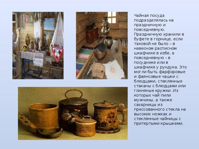 Чайная посуда подразделялась на праздничную и повседневную. Праздничную хранили в буфете в горнице, если таковой не было – в навесном расписном шкафчике в избе, а повседневную – в посуднике или в шкафчике у рундука. Это могли быть фарфоровые и фаянсовые чашки с блюдцами, стеклянные стаканы с блюдцами или глиняные кружки. Из которых чай пили мужчины, а также сахарницы из прессованного стекла на высоких ножках и стеклянные чайницы с притертыми крышками.