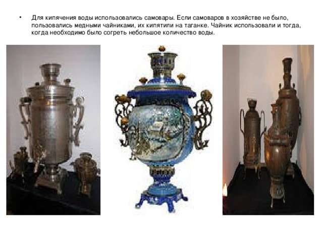 Для кипячения воды использовались самовары. Если самоваров в хозяйстве не было, пользовались медными чайниками, их кипятили на таганке. Чайник использовали и тогда, когда необходимо было согреть небольшое количество воды.