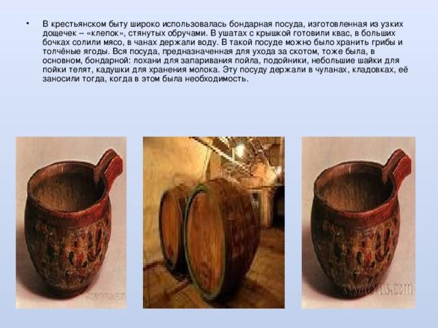 В крестьянском быту широко использовалась бондарная посуда, изготовленная из узких дощечек – «клепок», стянутых обручами. В ушатах с крышкой готовили квас, в больших бочках солили мясо, в чанах держали воду. В такой посуде можно было хранить грибы и толчёные ягоды. Вся посуда, предназначенная для ухода за скотом, тоже была, в основном, бондарной: лохани для запаривания пойла, подойники, небольшие шайки для пойки телят, кадушки для хранения молока. Эту посуду держали в чуланах, кладовках, её заносили тогда, когда в этом была необходимость.