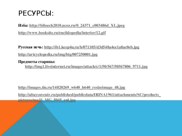 Ресурсы: Изба: http://bibsech2010.ucoz.ru/0_24371_c003486d_XL.jpeg http://www.booksite.ru/enciklopedia/interier/12.gif  Русская печь: http://ib1.keep4u.ru/b/071105/d3d548a4ee1a8ac0eb.jpg http://artcyclopedia.ru/img/big/007250001.jpg Предметы старины: http://img1.liveinternet.ru/images/attach/c/1/50/567/50567806_9711.jpg   http://images.tiu.ru/14820269_w640_h640_resizeimage_48.jpg http://altaysuvenir.ru/published/publicdata/IRINA1961/attachments/SC/products_pictures/ma31_MG_5045_enl.jpg