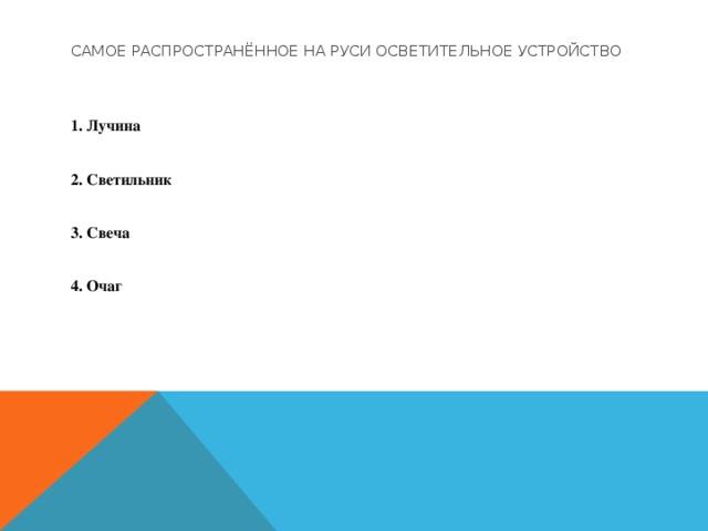 Самое распространённое на Руси осветительное устройство  1. Лучина  2. Светильник  3. Свеча  4. Очаг