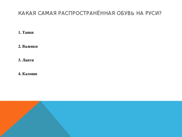 Какая самая распространённая обувь на Руси?  1. Тапки  2. Валенки  3. Лапти  4. Калоши