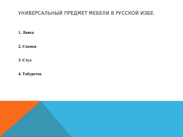 Универсальный предмет мебели в русской избе.  1. Лавка  2. Скамья  3. Стул  4. Табуретка