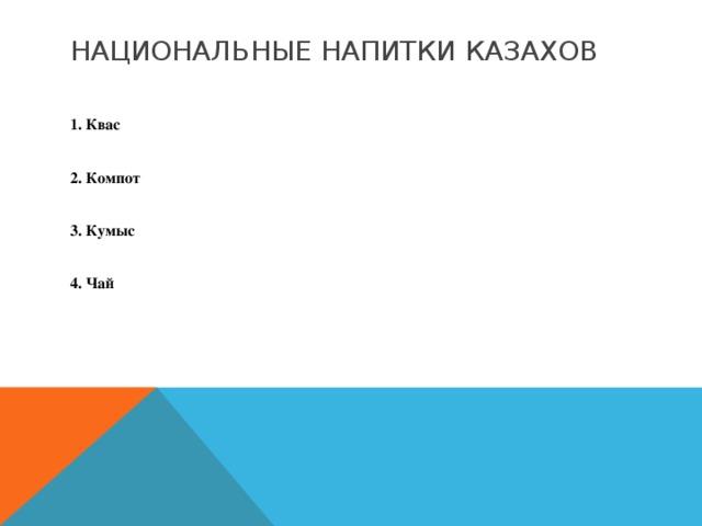 Национальные напитки казахов  1. Квас  2. Компот  3. Кумыс  4. Чай