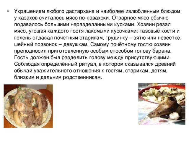 Украшением любого дастархана и наиболее излюбленным блюдом у казахов считалось мясо по-казахски. Отварное мясо обычно подавалось большими неразделанными кусками. Хозяин резал мясо, угощая каждого гостя лакомыми кусочками: тазовые кости и голень отдавал почетным старикам, грудинку – зятю или невестке, шейный позвонок – девушкам. Самому почётному гостю хозяин преподносил приготовленную особым способом голову барана. Гость должен был разделить голову между присутствующими. Соблюдая определённый ритуал, в котором сказывался древний обычай уважительного отношения к гостям, старикам, детям, близким и дальним родственникам.