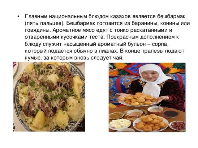 Главным национальным блюдом казахов является бешбармак (пять пальцев). Бешбармак готовится из баранины, конины или говядины. Ароматное мясо едят с тонко раскатанными и отваренными кусочками теста. Прекрасным дополнением к блюду служит насыщенный ароматный бульон – сорпа, который подаётся обычно в пиалах. В конце трапезы подают кумыс, за которым вновь следует чай.
