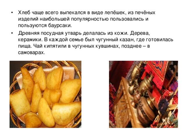 Хлеб чаще всего выпекался в виде лепёшек, из печёных изделий наибольшей популярностью пользовались и пользуются баурсаки. Древняя посудная утварь делалась из кожи. Дерева, керамики. В каждой семье был чугунный казан, где готовилась пища. Чай кипятили в чугунных кувшинах, позднее – в самоварах.