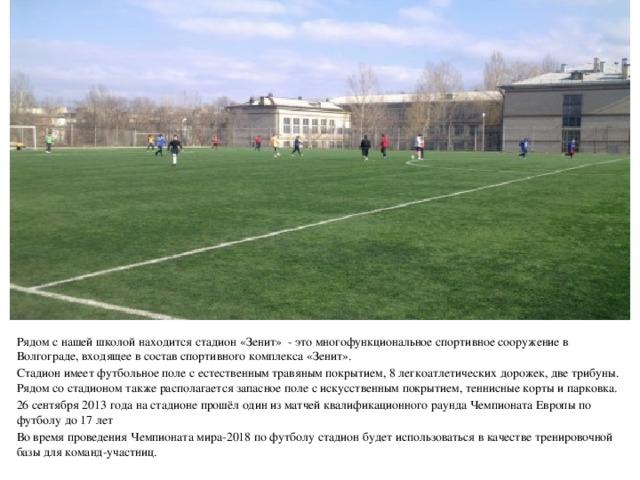 Рядом с нашей школой находится стадион «Зенит» - это  многофункциональное спортивное сооружение в Волгограде, входящее в состав спортивного комплекса «Зенит». Стадион имеет футбольное поле с естественным травяным покрытием, 8 легкоатлетических дорожек, две трибуны. Рядом со стадионом также располагается запасное поле с искусственным покрытием, теннисные корты и парковка. 26 сентября 2013 года на стадионе прошёл один из матчей квалификационного раундаЧемпионата Европы по футболу до 17 лет Во время проведенияЧемпионата мира-2018 по футболустадион будет использоваться в качестве тренировочной базы для команд-участниц.