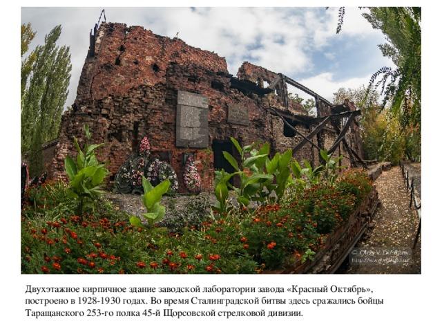 Двухэтажное кирпичное здание заводской лаборатории завода «Красный Октябрь», построено в 1928-1930 годах. Во время Сталинградской битвы здесь сражались бойцы Таращанского 253-го полка 45-й Щорсовской стрелковой дивизии.