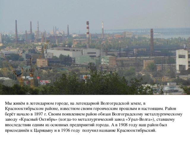 Мы живём в легендарном городе, на легендарной Волгоградской земле, в Краснооктябрьском районе, известном своим героическим прошлым и настоящим. Район берёт начало в 1897 г. Своим появлением район обязан Волгоградскому металлургическому заводу «Красный Октябрь» (когда-то металлургический завод «Урал-Волга»), ставшему впоследствии одним из основных предприятий города. А в 1908 году наш район был присоединён к Царицыну и в 1936 году получил название Краснооктябрьский.