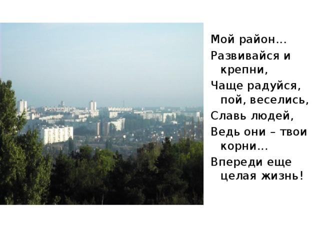 Мой район... Развивайся и крепни, Чаще радуйся, пой, веселись, Славь людей, Ведь они – твои корни... Впереди еще целая жизнь!