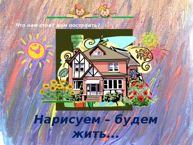 Что нам стоит дом построить? Нарисуем – будем жить...