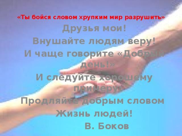 «Ты бойся словом хрупким мир разрушить»   Друзья мои! Внушайте людям веру! И чаще говорите «Добрый день!» И следуйте хорошему примеру: Продляйте добрым словом Жизнь людей!    В. Боков