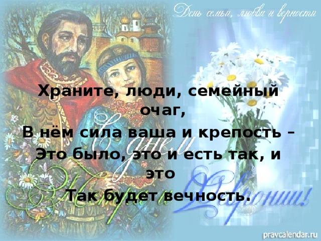 Храните, люди, семейный очаг, В нём сила ваша и крепость – Это было, это и есть так, и это Так будет вечность.
