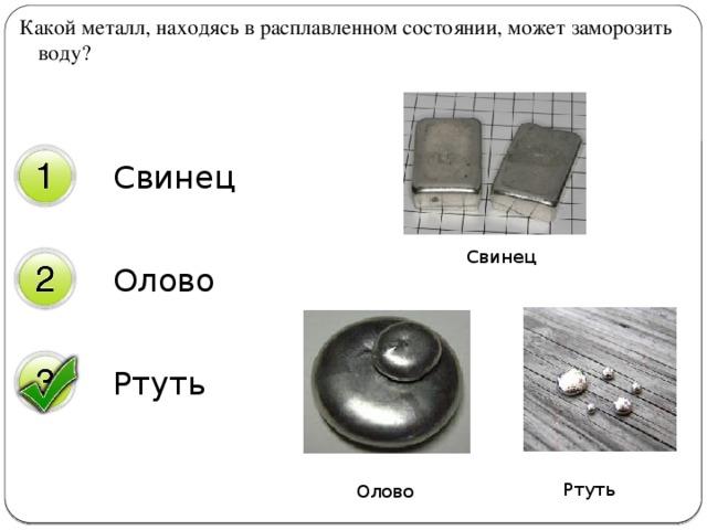 Какой металл, находясь в расплавленном состоянии, может заморозить воду? Свинец Олово Свинец Ртуть Ртуть Олово