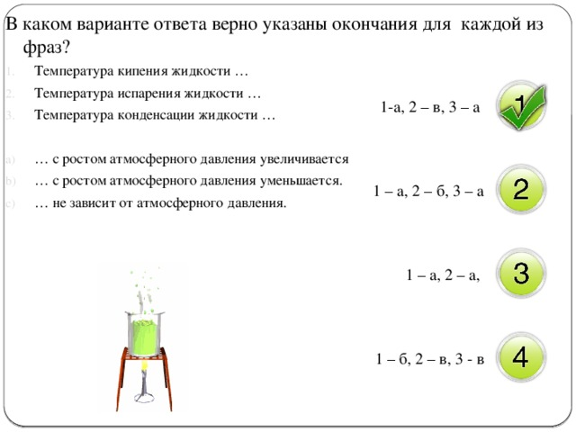 В каком варианте ответа верно указаны окончания для каждой из фраз? Температура кипения жидкости … Температура испарения жидкости … Температура конденсации жидкости … … с ростом атмосферного давления увеличивается … с ростом атмосферного давления уменьшается. … не зависит от атмосферного давления. 1-а, 2 – в, 3 – а 1 – а, 2 – б, 3 – а 1 – а, 2 – а, 1 – б, 2 – в, 3 - в