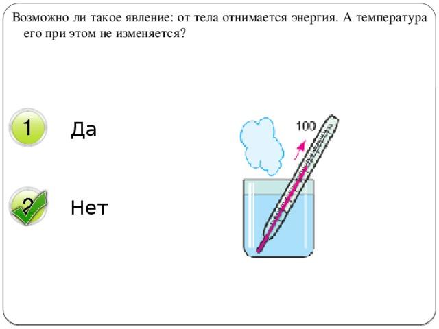 Возможно ли такое явление: от тела отнимается энергия. А температура его при этом не изменяется?