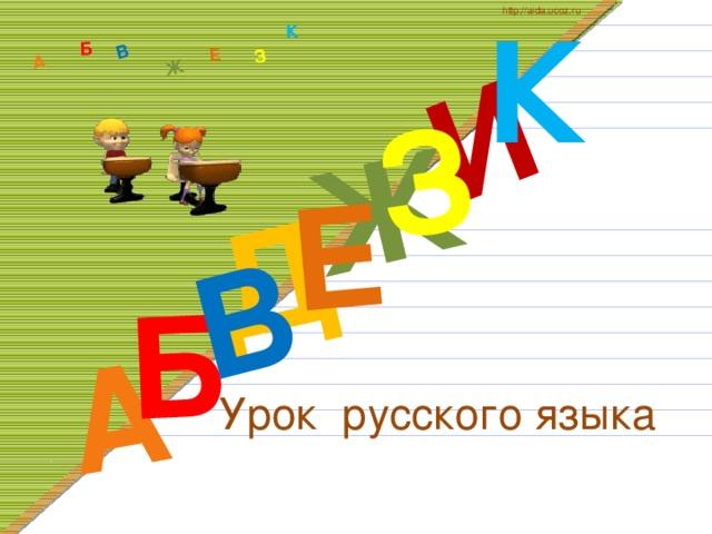 К http://aida.ucoz.ru Д А И Б В Ж Е З А Б В Ж З Е К Урок русского языка