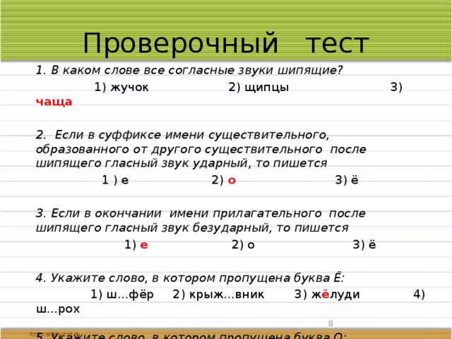 Проверочный тест  1. В каком слове все согласные звуки шипящие?  1) жучок 2) щипцы 3) чаща   2. Если в суффиксе имени существительного, образованного от другого существительного после шипящего гласный звук ударный, то пишется  1 ) е 2) о 3) ё   3. Если в окончании имени прилагательного после шипящего гласный звук безударный, то пишется  1) е 2) о 3) ё   4. Укажите слово, в котором пропущена буква Ё:  1) ш…фёр 2) крыж...вник 3) ж ё луди 4) ш...рох   5. Укажите слово, в котором пропущена буква О:  1) лисиц…й 2) неуклюж… 3) ш…л 4) камыш о вый