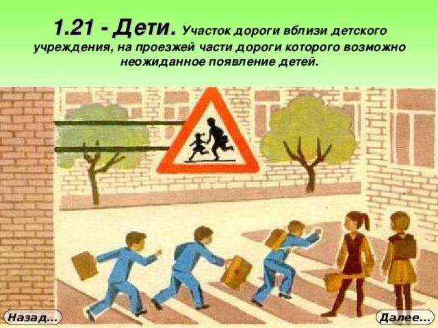 1.21 - Дети. Участок дороги вблизи детского учреждения, на проезжей части дороги которого возможно неожиданное появление детей. Далее… Назад…