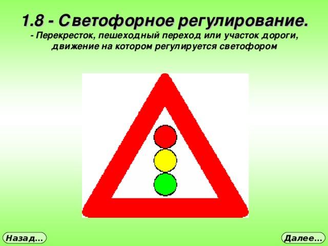 1.8 - Светофорное регулирование. - Перекресток, пешеходный переход или участок дороги, движение на котором регулируется светофором Далее… Назад…