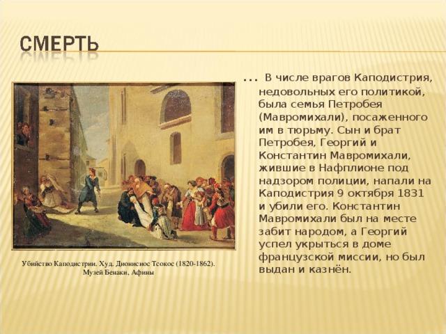 … В числе врагов Каподистрия, недовольных его политикой, была семья Петробея (Мавромихали), посаженного им в тюрьму. Сын и брат Петробея, Георгий и Константин Мавромихали, жившие в Нафплионе под надзором полиции, напали на Каподистрия 9 октября 1831 и убили его. Константин Мавромихали был на месте забит народом, а Георгий успел укрыться в доме французской миссии, но был выдан и казнён.  Убийство Каподистрии. Худ. Дионисиос Тсокос (1820-1862). Музей Бенаки, Афины