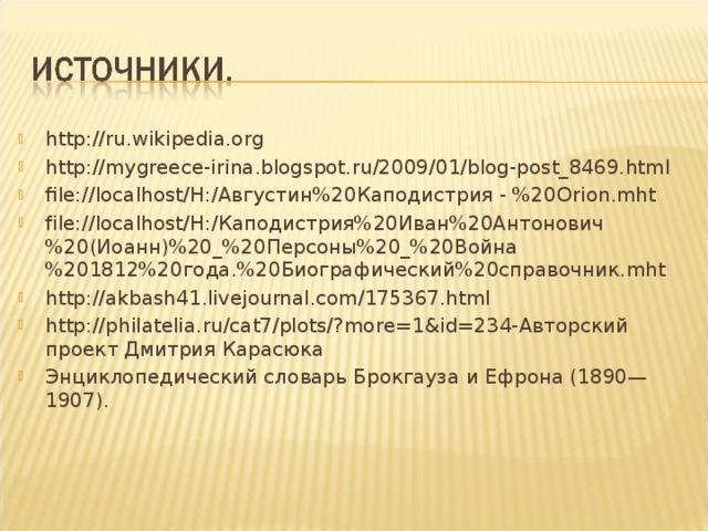 http://ru.wikipedia.org http://mygreece-irina.blogspot.ru/2009/01/blog-post_8469.html file://localhost/H:/ Августин%20Каподистрия-%20 Orion.mht file://localhost/H:/Каподистрия%20Иван%20Антонович%20(Иоанн)%20_%20Персоны%20_%20Война%201812%20года.%20Биографический%20справочник.mht http://akbash41.livejournal.com/175367.html  http://philatelia.ru/cat7/plots/?more=1&id=234-Авторский проект Дмитрия Карасюка Энциклопедический словарь Брокгауза и Ефрона (1890—1907).