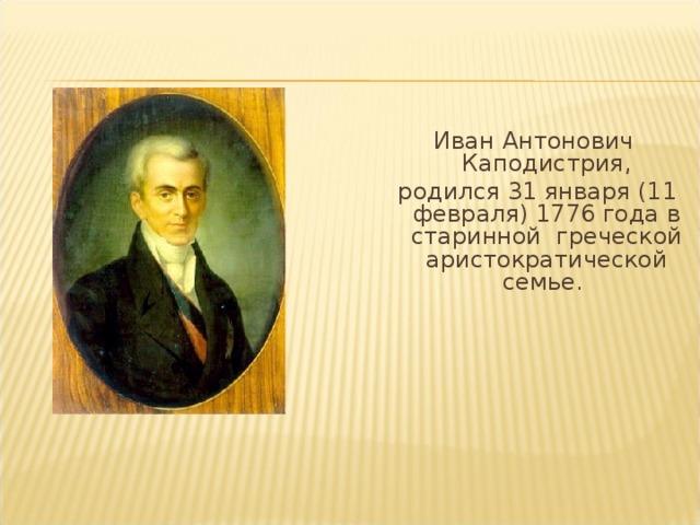 Иван Антонович Каподистрия,  родился 31 января (11 февраля) 1776 года в старинной греческой аристократической семье.