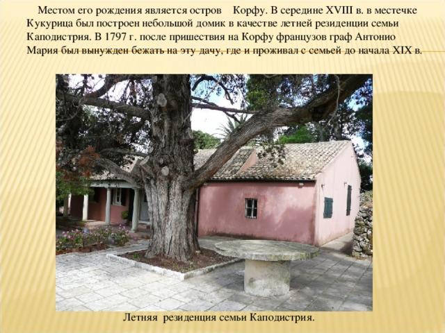 Местом его рождения является остров Корфу. В середине XVIII в. в местечке Кукурица был построен небольшой домик в качестве летней резиденции семьи Каподистрия. В 1797 г. после пришествия на Корфу французов граф Антонио Мария был вынужден бежать на эту дачу, где и проживал с семьей до начала XIX в. Летняя резиденция семьи Каподистрия.